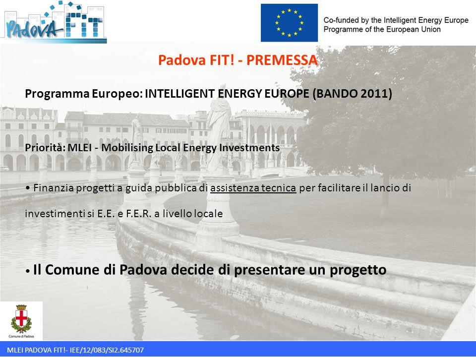Padova FIT! - PREMESSA Programma Europeo: INTELLIGENT ENERGY EUROPE (BANDO 2011) Priorità: MLEI - Mobilising Local Energy Investments.