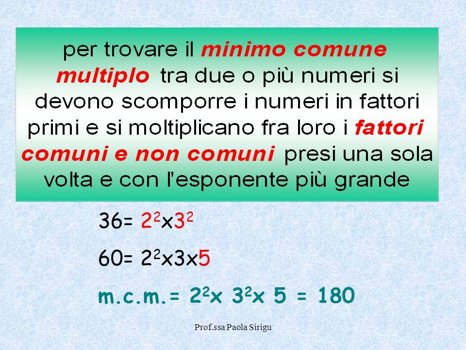 36= 22x32 60= 22x3x5 m.c.m.= 22x 32x 5 = 180 Prof.ssa Paola Sirigu