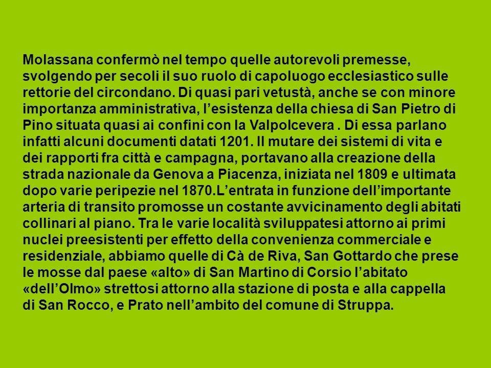Molassana confermò nel tempo quelle autorevoli premesse, svolgendo per secoli il suo ruolo di capoluogo ecclesiastico sulle rettorie del circondano. Di quasi pari vetustà, anche se con minore importanza amministrativa, l'esistenza della chiesa di San Pietro di Pino situata quasi ai confini con la Valpolcevera . Di essa parlano infatti alcuni documenti datati 1201. Il mutare dei sistemi di vita e dei rapporti fra città e campagna, portavano alla creazione della strada nazionale da Genova a Piacenza, iniziata nel 1809 e ultimata