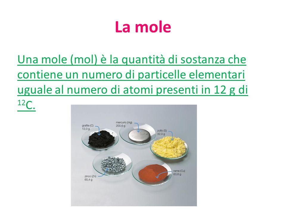 La mole Una mole (mol) è la quantità di sostanza che contiene un numero di particelle elementari uguale al numero di atomi presenti in 12 g di 12C.