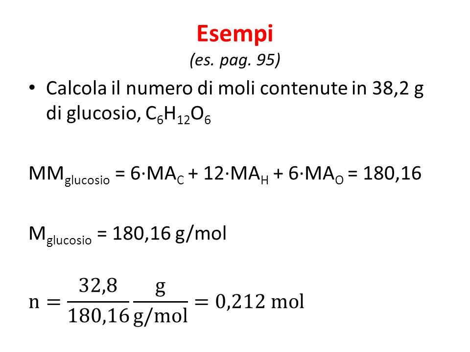 Esempi (es. pag. 95) Calcola il numero di moli contenute in 38,2 g di glucosio, C6H12O6. MMglucosio = 6∙MAC + 12∙MAH + 6∙MAO = 180,16.