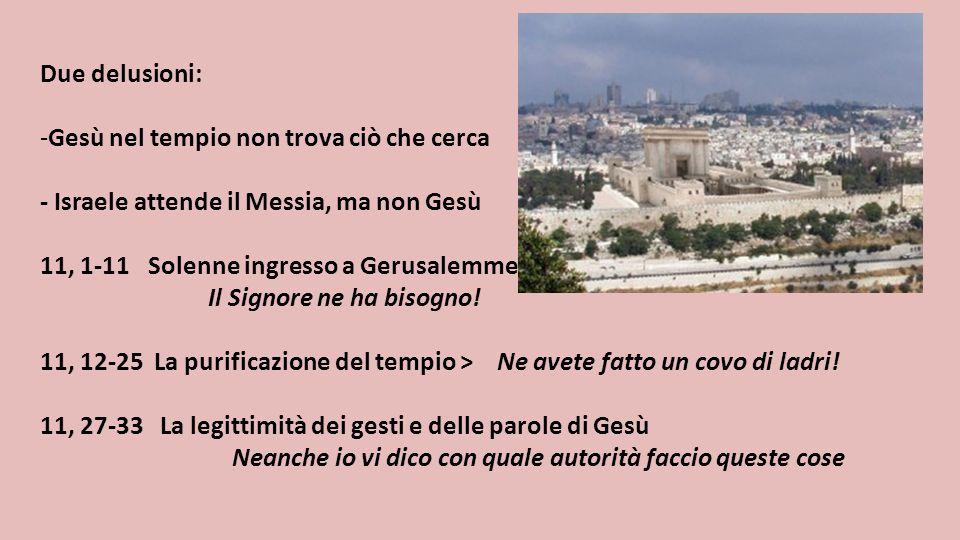 Due delusioni: Gesù nel tempio non trova ciò che cerca. - Israele attende il Messia, ma non Gesù. 11, 1-11 Solenne ingresso a Gerusalemme.