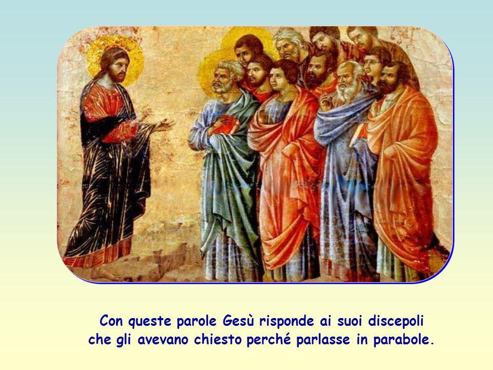 Con queste parole Gesù risponde ai suoi discepoli che gli avevano chiesto perché parlasse in parabole.