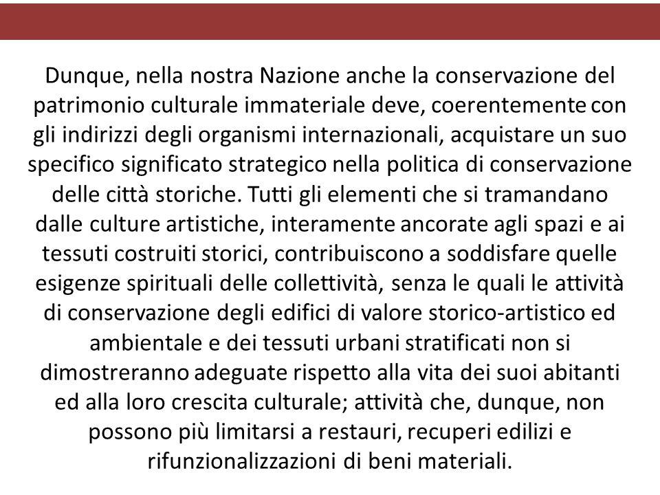 Dunque, nella nostra Nazione anche la conservazione del patrimonio culturale immateriale deve, coerentemente con gli indirizzi degli organismi internazionali, acquistare un suo specifico significato strategico nella politica di conservazione delle città storiche.