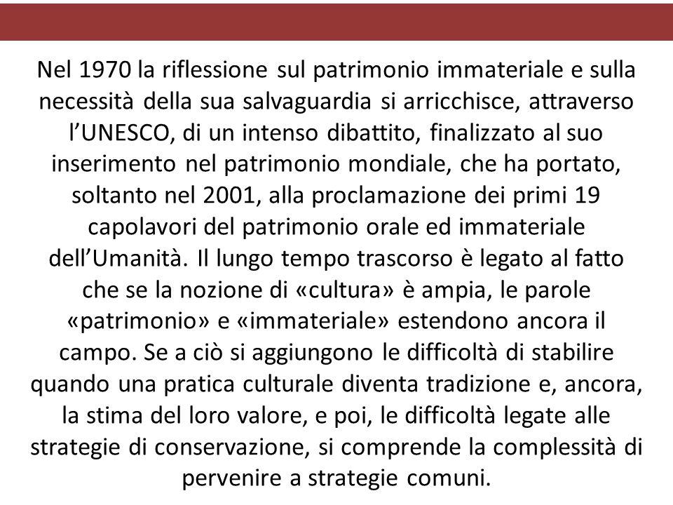 Nel 1970 la riflessione sul patrimonio immateriale e sulla necessità della sua salvaguardia si arricchisce, attraverso l'UNESCO, di un intenso dibattito, finalizzato al suo inserimento nel patrimonio mondiale, che ha portato, soltanto nel 2001, alla proclamazione dei primi 19 capolavori del patrimonio orale ed immateriale dell'Umanità.