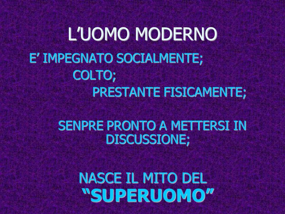 L'UOMO MODERNO NASCE IL MITO DEL SUPERUOMO E' IMPEGNATO SOCIALMENTE;