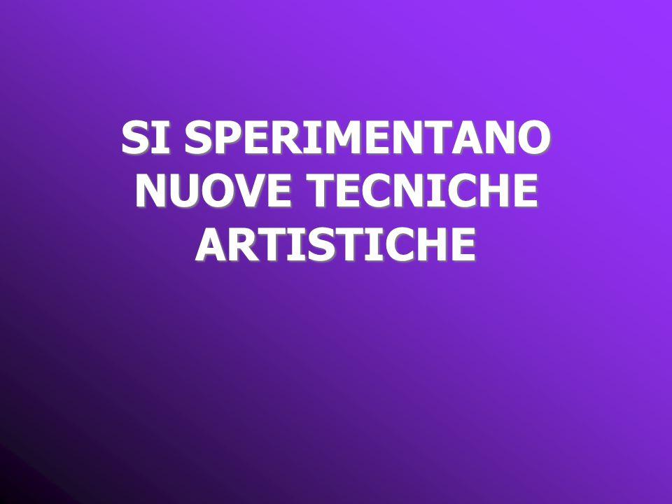 SI SPERIMENTANO NUOVE TECNICHE ARTISTICHE