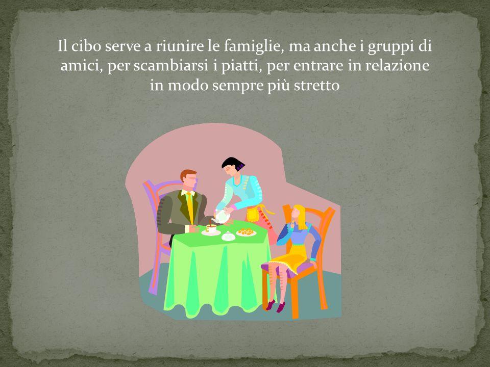 Il cibo serve a riunire le famiglie, ma anche i gruppi di amici, per scambiarsi i piatti, per entrare in relazione in modo sempre più stretto