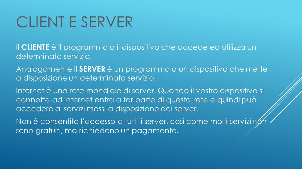 CLIENT E SERVER Il CLIENTE è il programma o il dispositivo che accede ed utilizza un determinato servizio.