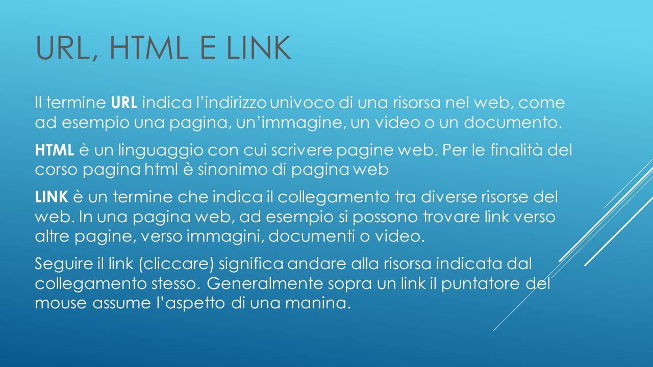 URL, HTML e LINK Il termine URL indica l'indirizzo univoco di una risorsa nel web, come ad esempio una pagina, un'immagine, un video o un documento.