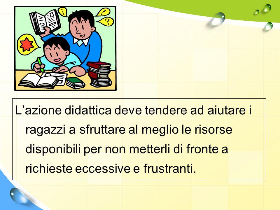 L'azione didattica deve tendere ad aiutare i ragazzi a sfruttare al meglio le risorse disponibili per non metterli di fronte a richieste eccessive e frustranti.