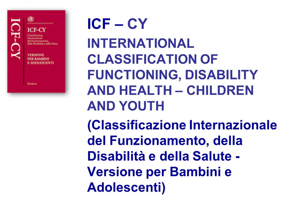 ICF – CY INTERNATIONAL CLASSIFICATION OF FUNCTIONING, DISABILITY AND HEALTH – CHILDREN AND YOUTH.
