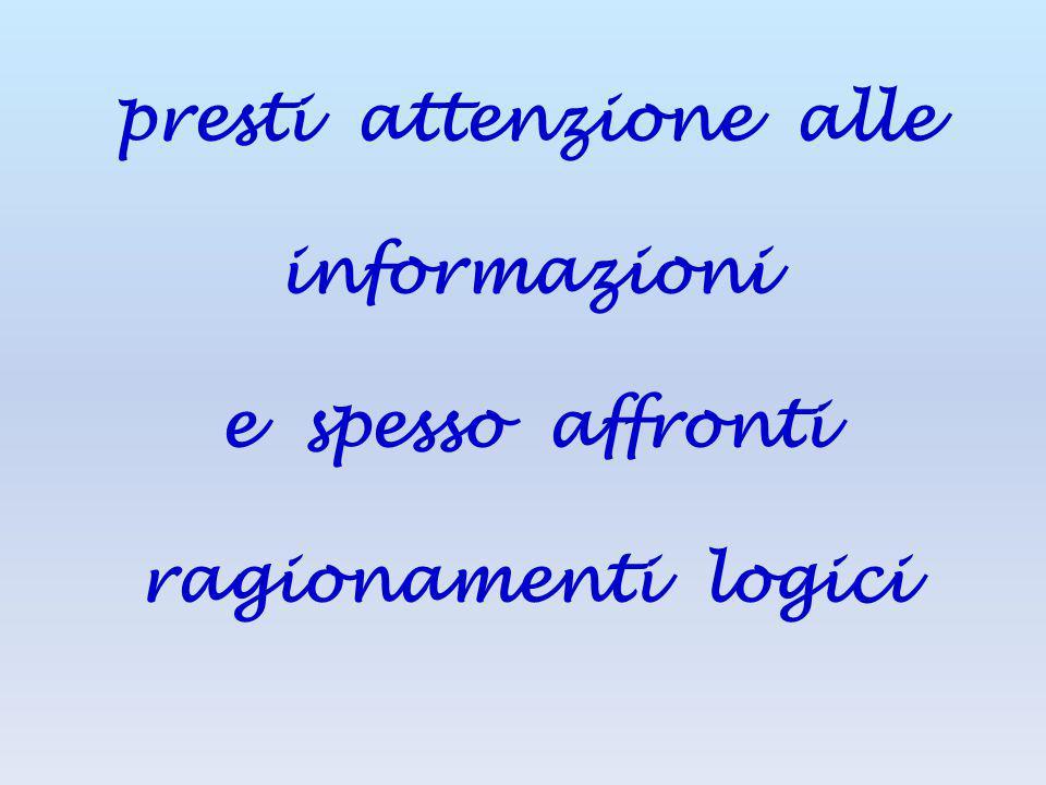 presti attenzione alle informazioni e spesso affronti ragionamenti logici