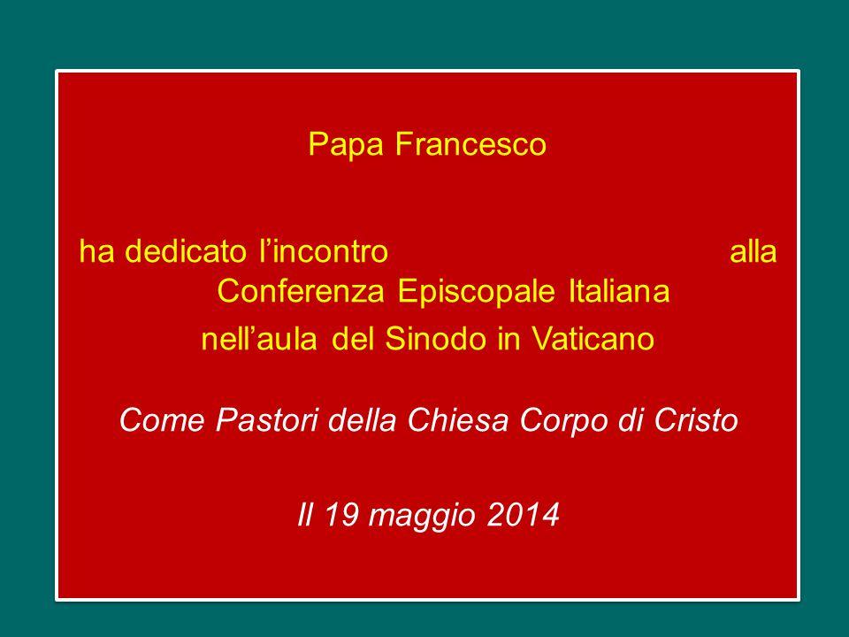 Papa Francesco ha dedicato l'incontro alla Conferenza Episcopale Italiana nell'aula del Sinodo in Vaticano Come Pastori della Chiesa Corpo di Cristo Il 19 maggio 2014