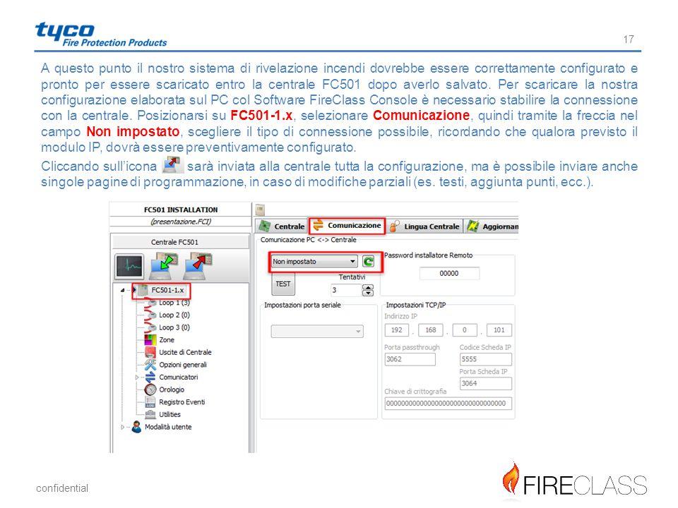 A questo punto il nostro sistema di rivelazione incendi dovrebbe essere correttamente configurato e pronto per essere scaricato entro la centrale FC501 dopo averlo salvato. Per scaricare la nostra configurazione elaborata sul PC col Software FireClass Console è necessario stabilire la connessione con la centrale. Posizionarsi su FC501-1.x, selezionare Comunicazione, quindi tramite la freccia nel campo Non impostato, scegliere il tipo di connessione possibile, ricordando che qualora previsto il modulo IP, dovrà essere preventivamente configurato.