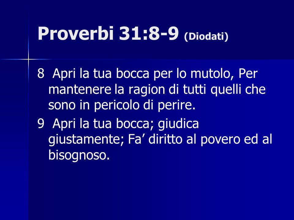 Proverbi 31:8-9 (Diodati) 8 Apri la tua bocca per lo mutolo, Per mantenere la ragion di tutti quelli che sono in pericolo di perire.