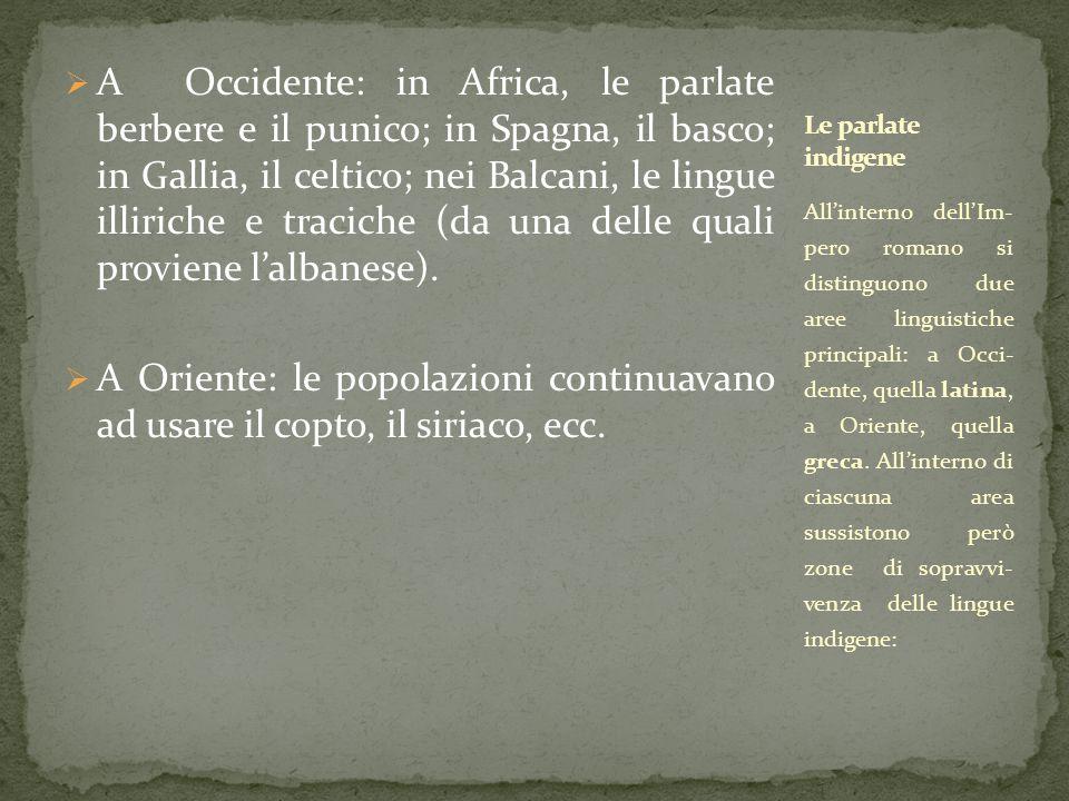 A Occidente: in Africa, le parlate berbere e il punico; in Spagna, il basco; in Gallia, il celtico; nei Balcani, le lingue illiriche e traciche (da una delle quali proviene l'albanese).