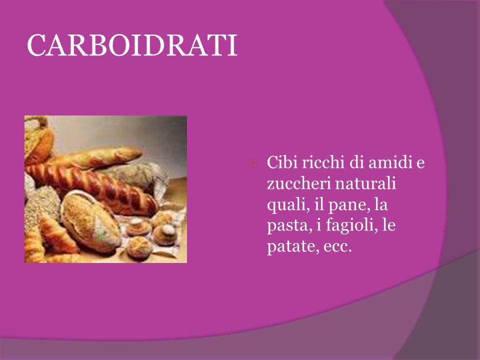 CARBOIDRATI Cibi ricchi di amidi e zuccheri naturali quali, il pane, la pasta, i fagioli, le patate, ecc.