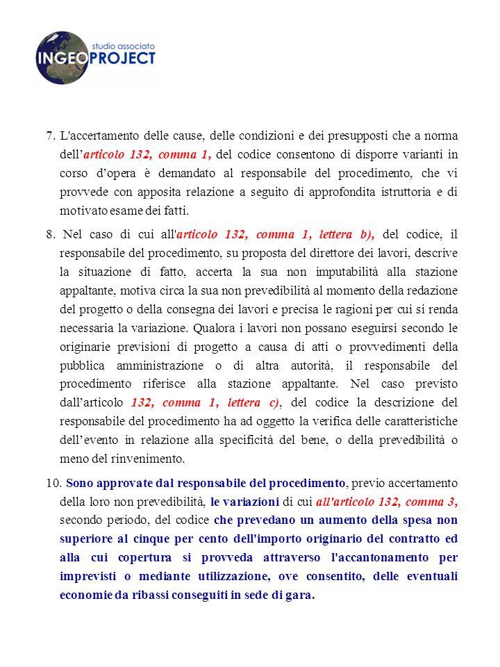 7. L accertamento delle cause, delle condizioni e dei presupposti che a norma dell'articolo 132, comma 1, del codice consentono di disporre varianti in corso d'opera è demandato al responsabile del procedimento, che vi provvede con apposita relazione a seguito di approfondita istruttoria e di motivato esame dei fatti.