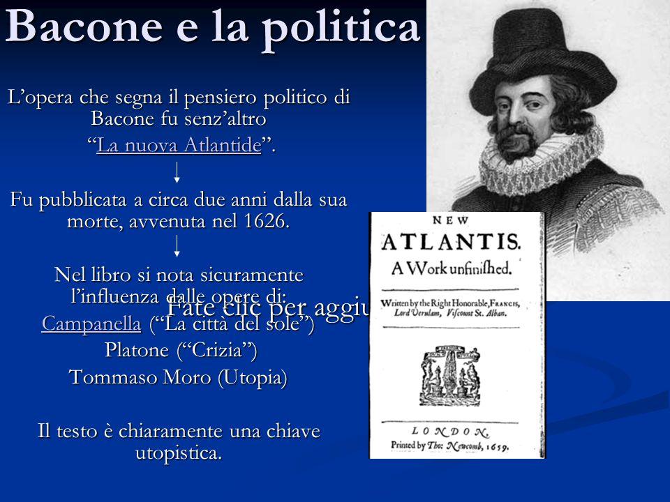 Bacone e la politica L'opera che segna il pensiero politico di Bacone fu senz'altro. La nuova Atlantide .