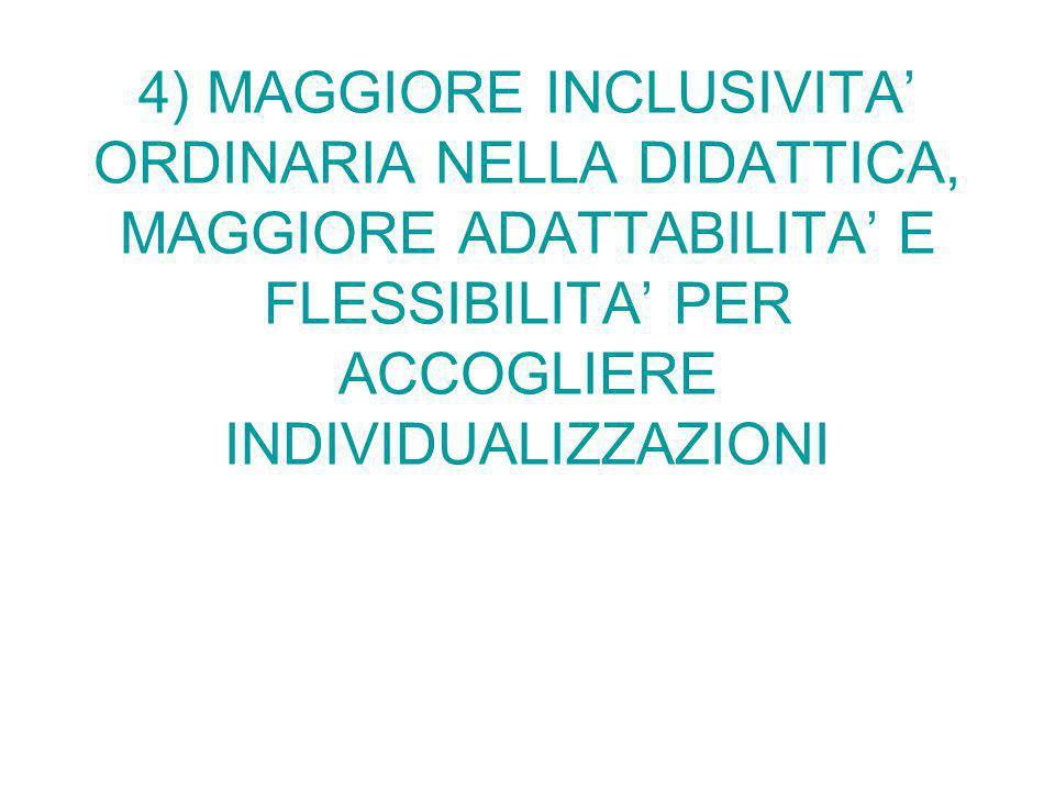 4) MAGGIORE INCLUSIVITA' ORDINARIA NELLA DIDATTICA, MAGGIORE ADATTABILITA' E FLESSIBILITA' PER ACCOGLIERE INDIVIDUALIZZAZIONI
