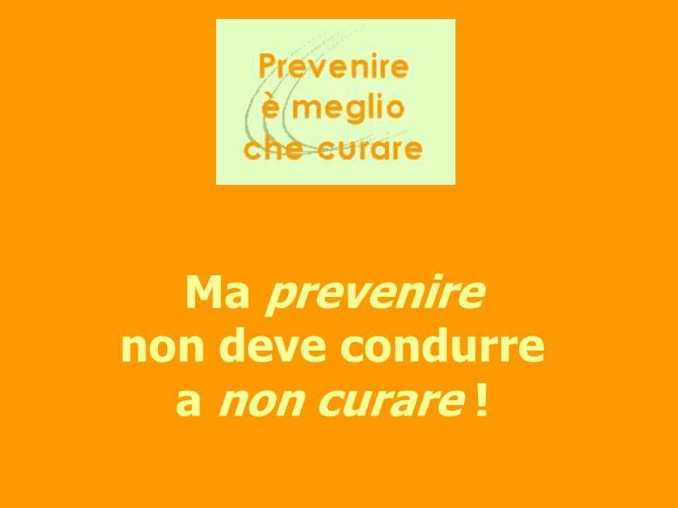 Ma prevenire non deve condurre a non curare !