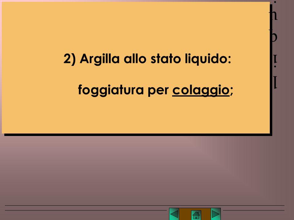 liquido 2) Argilla allo stato liquido: foggiatura per colaggio;