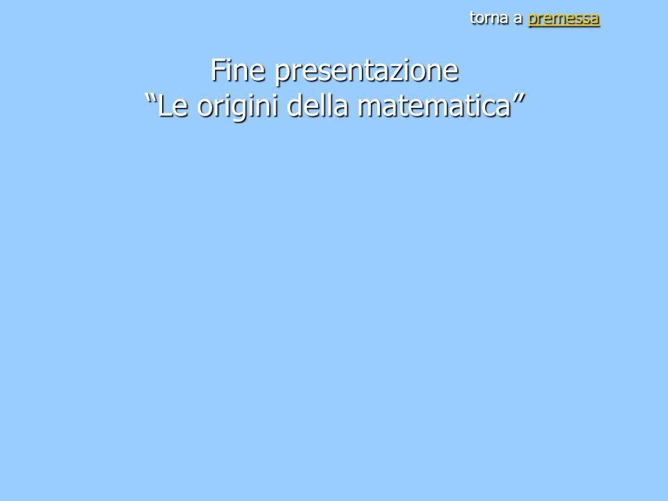 torna a premessa Fine presentazione Le origini della matematica