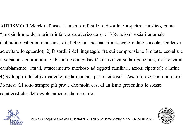 AUTISMO Il Merck definisce l autismo infantile, o disordine a spettro autistico, come una sindrome della prima infanzia caratterizzata da: 1) Relazioni sociali anomale (solitudine estrema, mancanza di affettività, incapacità a ricevere o dare coccole, tendenza ad evitare lo sguardo); 2) Disordini del linguaggio fra cui comprensione limitata, ecolalia e inversione dei pronomi; 3) Rituali e compulsività (insistenza sulla ripetizione, resistenza al cambiamento, rituali, attaccamento morboso ad oggetti familiari, azioni ripetute); e infine 4) Sviluppo intellettivo carente, nella maggior parte dei casi. L esordio avviene non oltre i 36 mesi. Ci sono sempre più prove che molti casi di autismo presentino le stesse caratteristiche dell avvelenamento da mercurio.