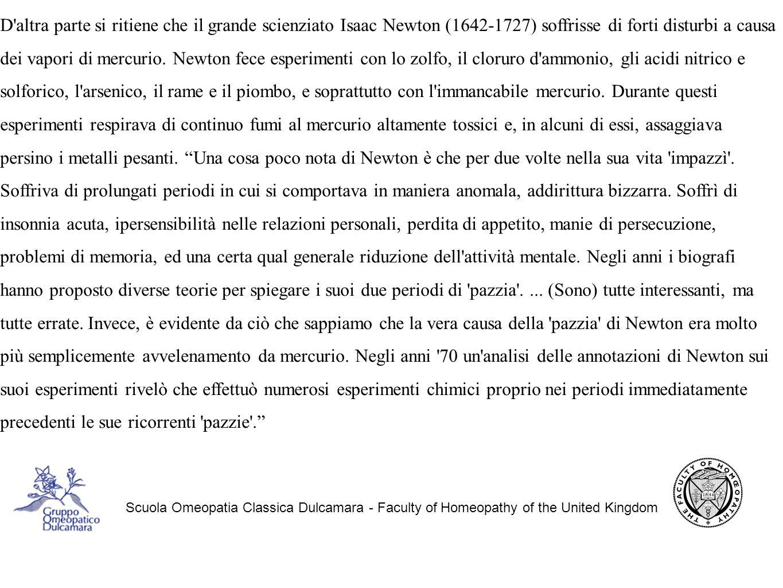 D altra parte si ritiene che il grande scienziato Isaac Newton (1642-1727) soffrisse di forti disturbi a causa dei vapori di mercurio. Newton fece esperimenti con lo zolfo, il cloruro d ammonio, gli acidi nitrico e solforico, l arsenico, il rame e il piombo, e soprattutto con l immancabile mercurio. Durante questi esperimenti respirava di continuo fumi al mercurio altamente tossici e, in alcuni di essi, assaggiava persino i metalli pesanti. Una cosa poco nota di Newton è che per due volte nella sua vita impazzì . Soffriva di prolungati periodi in cui si comportava in maniera anomala, addirittura bizzarra. Soffrì di insonnia acuta, ipersensibilità nelle relazioni personali, perdita di appetito, manie di persecuzione, problemi di memoria, ed una certa qual generale riduzione dell attività mentale. Negli anni i biografi hanno proposto diverse teorie per spiegare i suoi due periodi di pazzia . ... (Sono) tutte interessanti, ma tutte errate. Invece, è evidente da ciò che sappiamo che la vera causa della pazzia di Newton era molto più semplicemente avvelenamento da mercurio. Negli anni 70 un analisi delle annotazioni di Newton sui suoi esperimenti rivelò che effettuò numerosi esperimenti chimici proprio nei periodi immediatamente precedenti le sue ricorrenti pazzie .