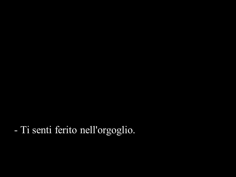 - Ti senti ferito nell orgoglio.