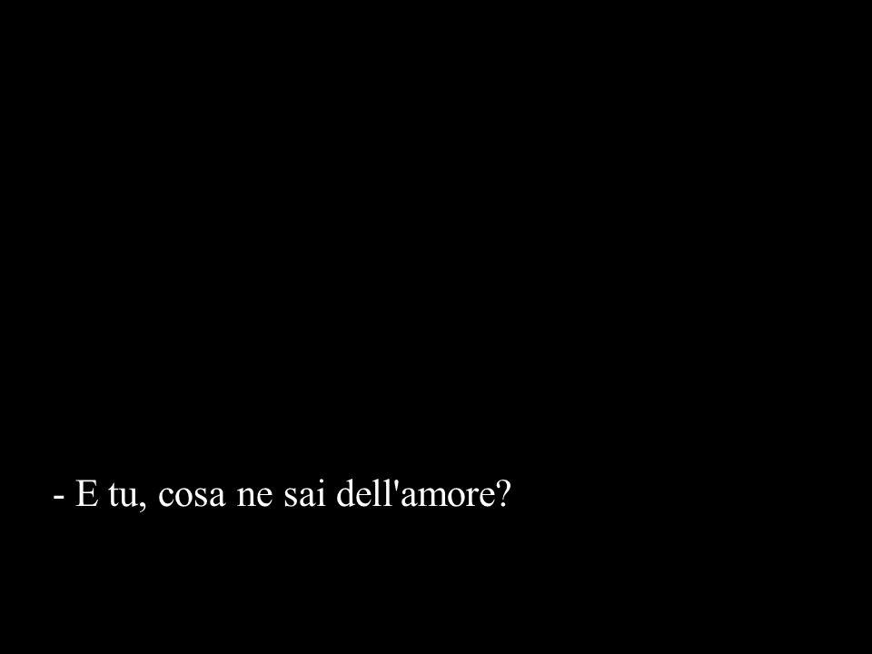 - E tu, cosa ne sai dell amore