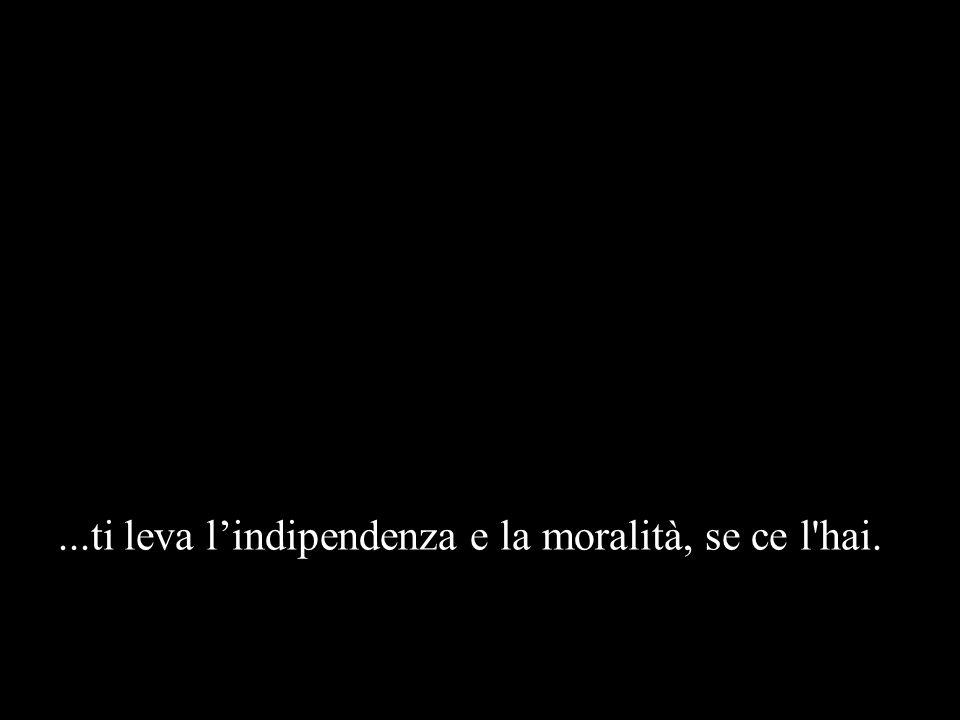 ...ti leva l'indipendenza e la moralità, se ce l hai.