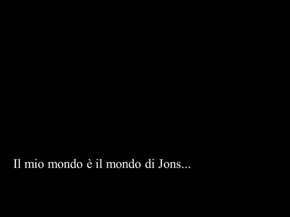 Il mio mondo è il mondo di Jons...