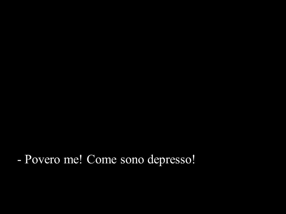 - Povero me! Come sono depresso!