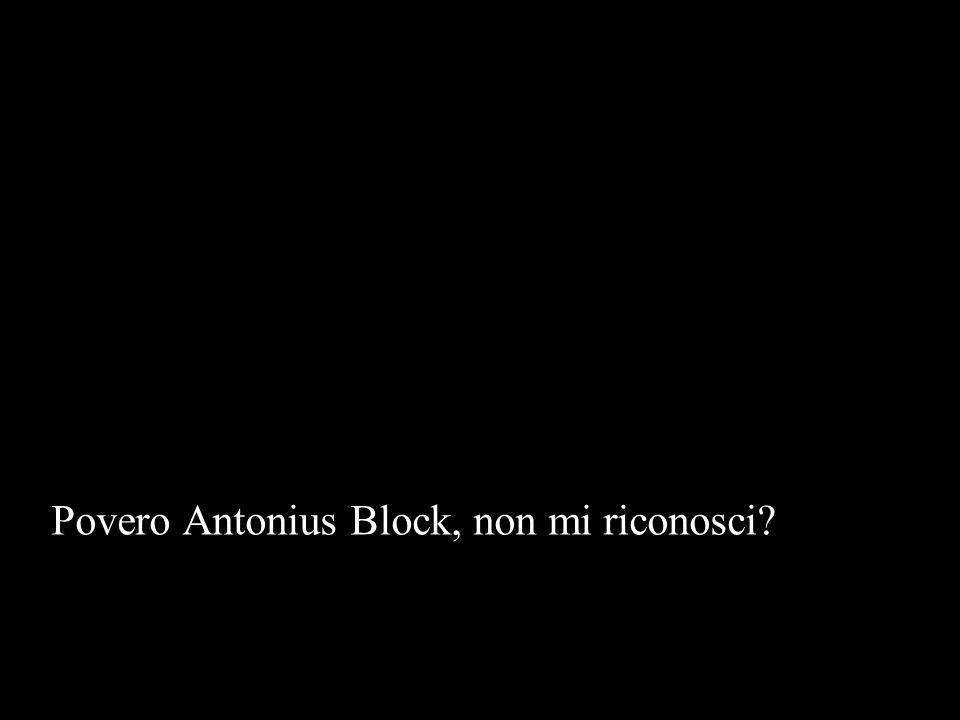 Povero Antonius Block, non mi riconosci