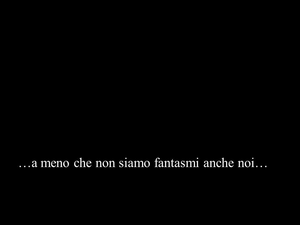 …a meno che non siamo fantasmi anche noi…