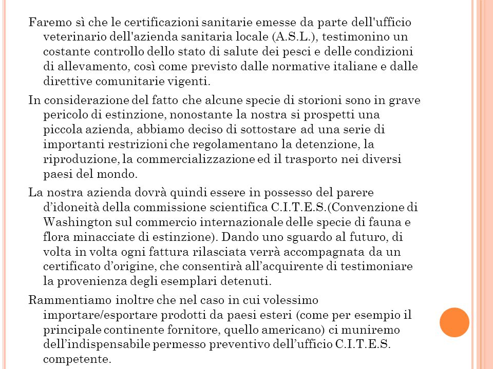 Faremo sì che le certificazioni sanitarie emesse da parte dell ufficio veterinario dell azienda sanitaria locale (A.S.L.), testimonino un costante controllo dello stato di salute dei pesci e delle condizioni di allevamento, così come previsto dalle normative italiane e dalle direttive comunitarie vigenti.