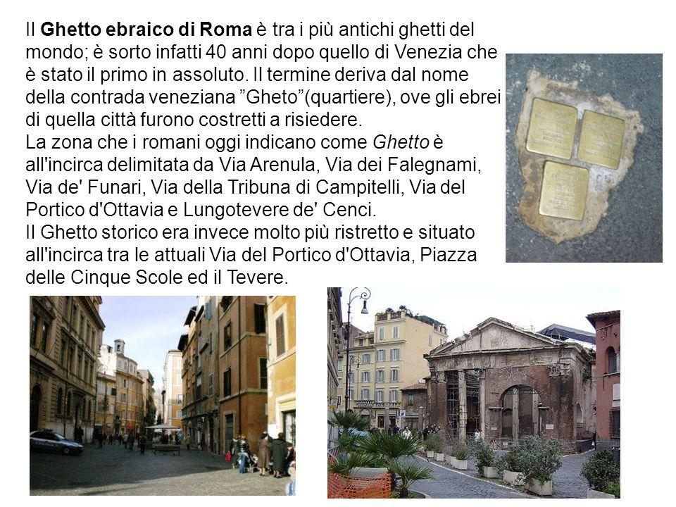 Il Ghetto ebraico di Roma è tra i più antichi ghetti del mondo; è sorto infatti 40 anni dopo quello di Venezia che è stato il primo in assoluto. Il termine deriva dal nome della contrada veneziana Gheto (quartiere), ove gli ebrei di quella città furono costretti a risiedere.