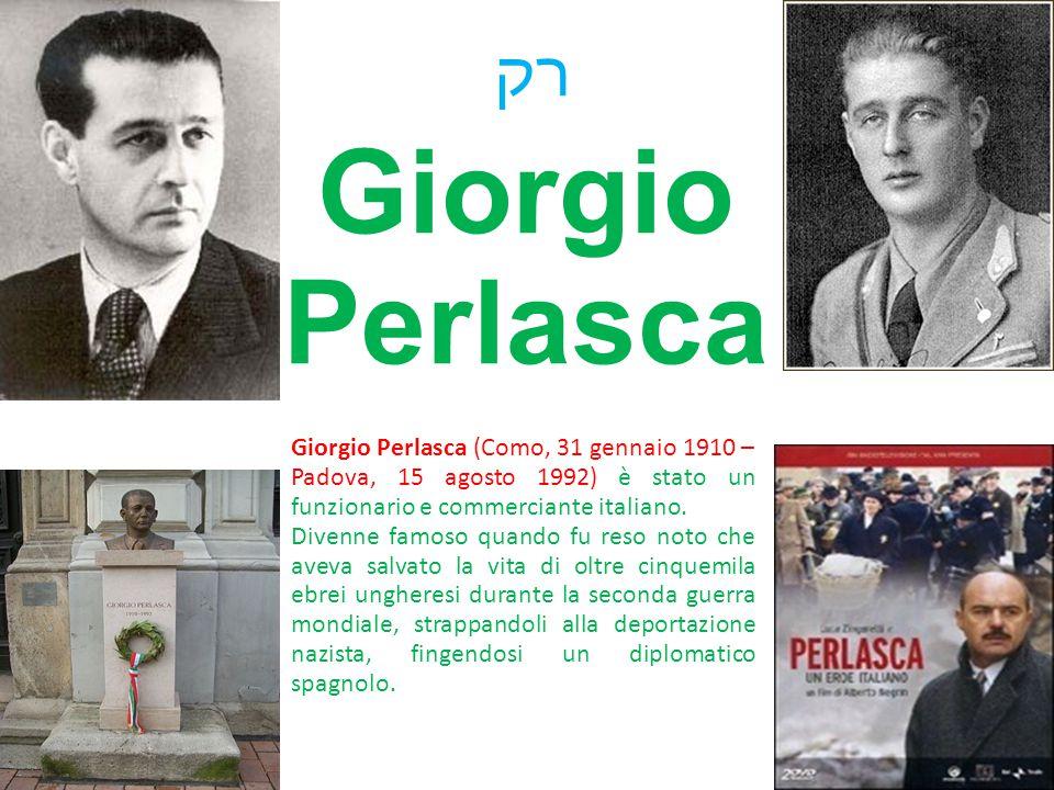 רק Giorgio Perlasca. Giorgio Perlasca (Como, 31 gennaio 1910 – Padova, 15 agosto 1992) è stato un funzionario e commerciante italiano.