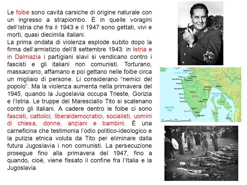 Le foibe sono cavità carsiche di origine naturale con un ingresso a strapiombo. È in quelle voragini dell'Istria che fra il 1943 e il 1947 sono gettati, vivi e morti, quasi diecimila italiani.