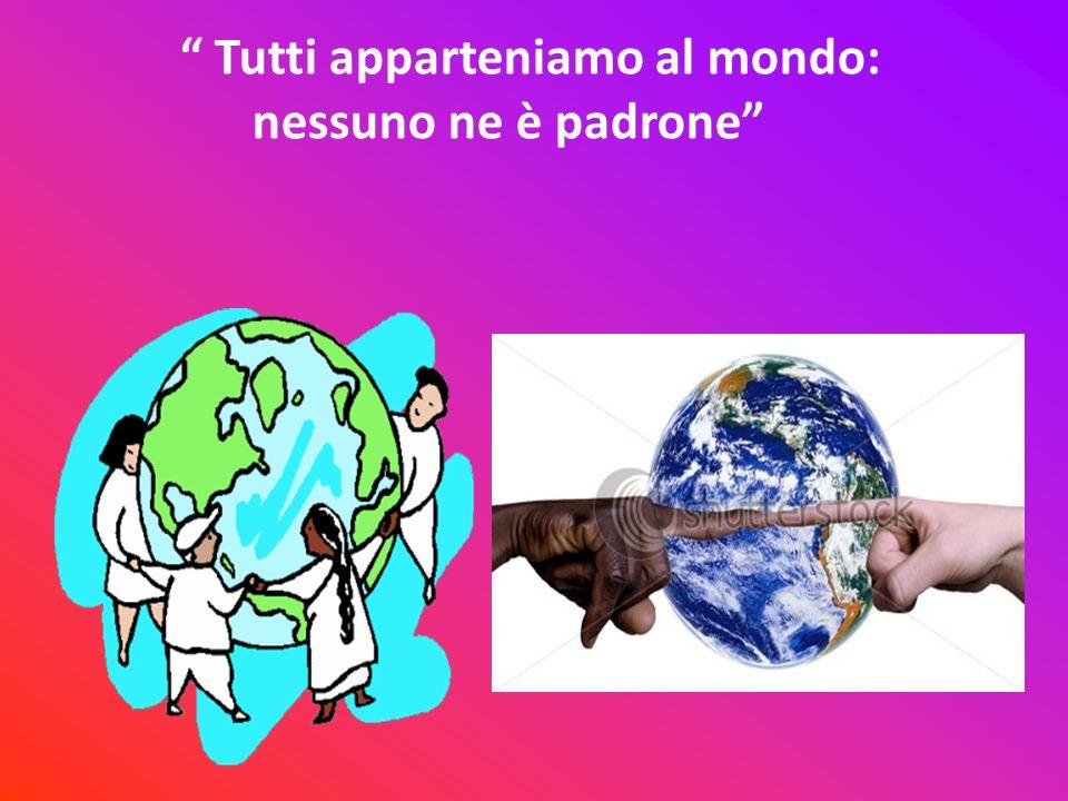 Tutti apparteniamo al mondo: nessuno ne è padrone