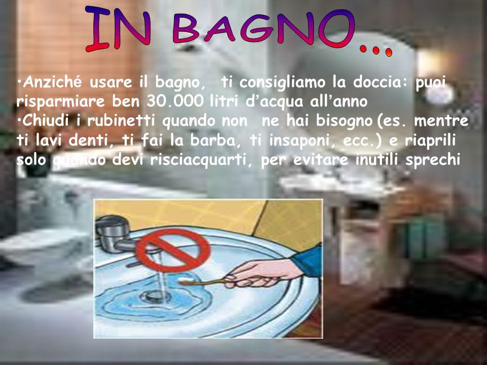 IN BAGNO... Anziché usare il bagno, ti consigliamo la doccia: puoi risparmiare ben 30.000 litri d'acqua all'anno.