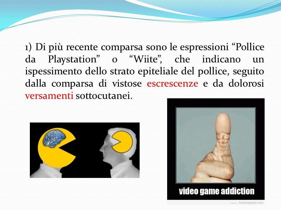 1) Di più recente comparsa sono le espressioni Pollice da Playstation o Wiite , che indicano un ispessimento dello strato epiteliale del pollice, seguito dalla comparsa di vistose escrescenze e da dolorosi versamenti sottocutanei.