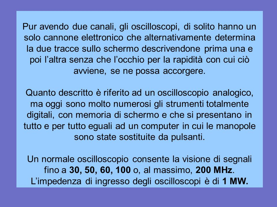 L'impedenza di ingresso degli oscilloscopi è di 1 MW.
