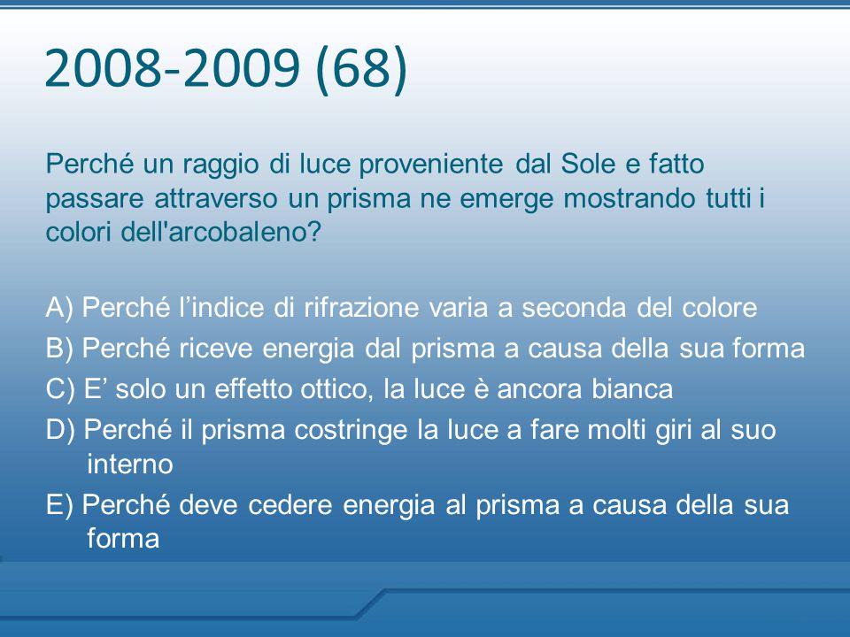2008-2009 (68) Perché un raggio di luce proveniente dal Sole e fatto passare attraverso un prisma ne emerge mostrando tutti i colori dell arcobaleno