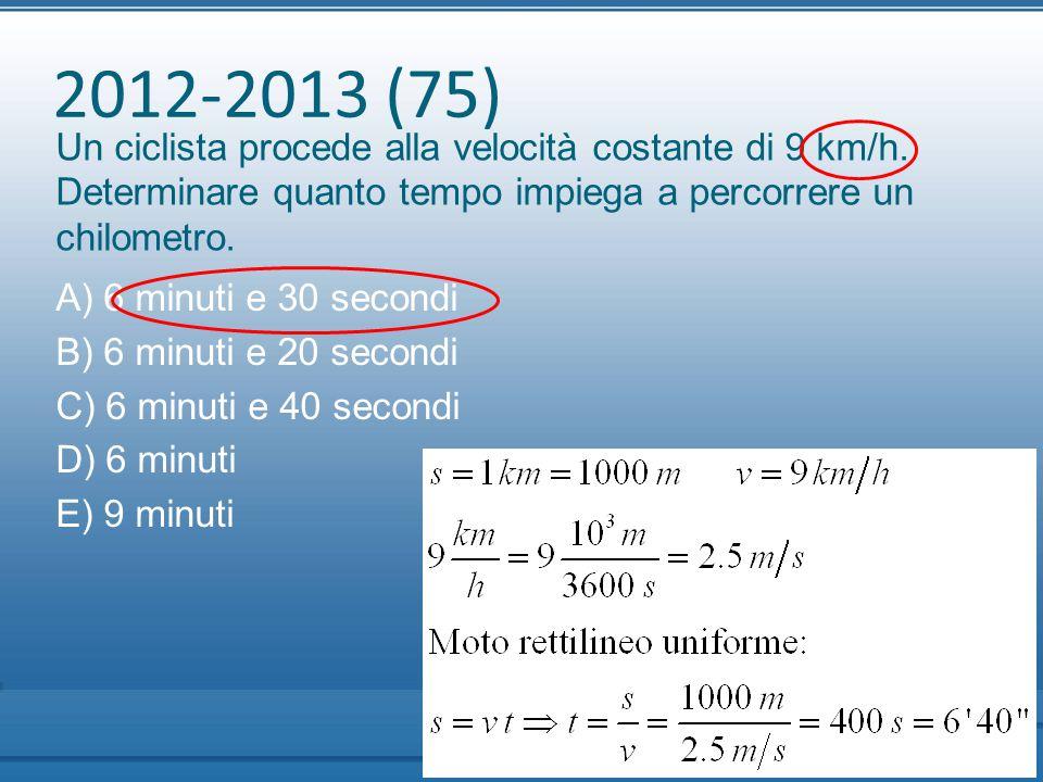 2012-2013 (75) Un ciclista procede alla velocità costante di 9 km/h. Determinare quanto tempo impiega a percorrere un chilometro.
