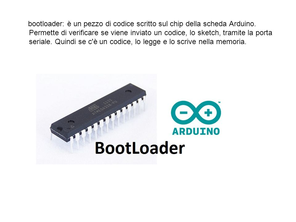 bootloader: è un pezzo di codice scritto sul chip della scheda Arduino