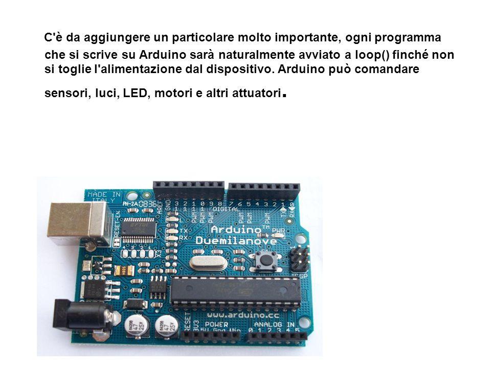 C è da aggiungere un particolare molto importante, ogni programma che si scrive su Arduino sarà naturalmente avviato a loop() finché non si toglie l alimentazione dal dispositivo.