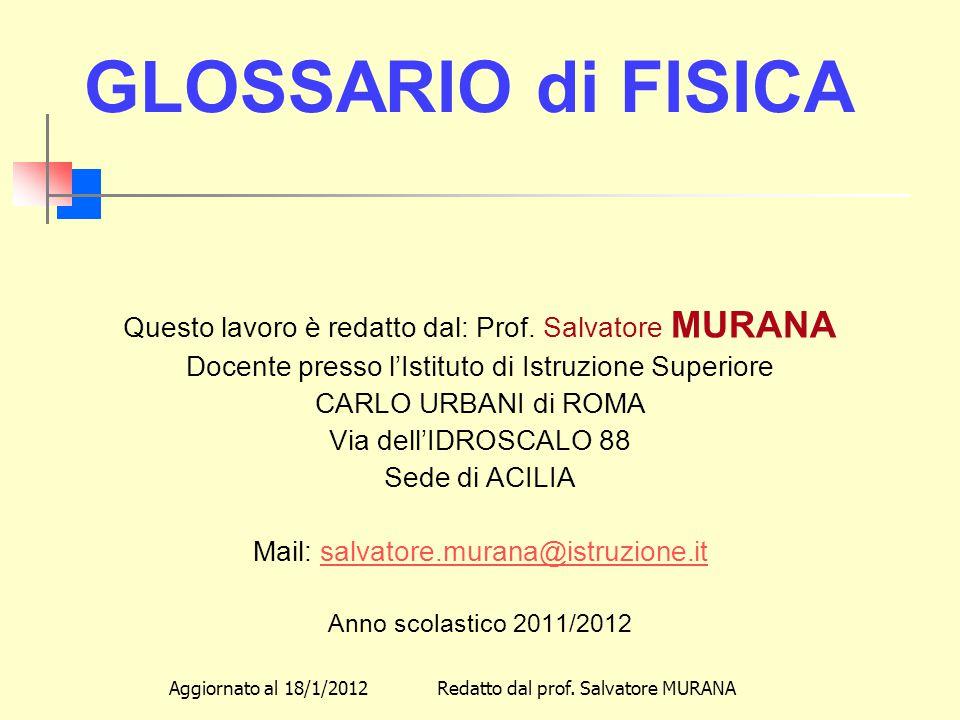 GLOSSARIO di FISICA Questo lavoro è redatto dal: Prof. Salvatore MURANA. Docente presso l'Istituto di Istruzione Superiore.